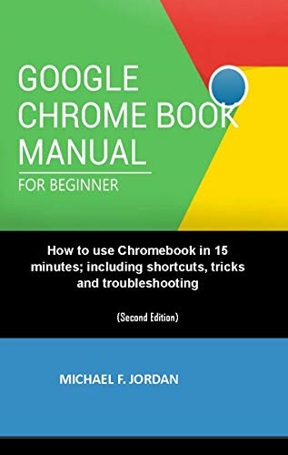 GOOGLE CHROMEBOOK MANUAL FOR BEGINNERS: How to use Chromebook in 15 minutes; including shortcuts, tricks and troubleshooting (English Edition)