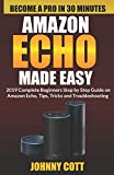 Amazon Echo Made Easy: 2019 Complete Beginners Step by Step Guide On Amazon Echo, Tips, Tricks and Troubleshooting (Amazon Echo User Guide)