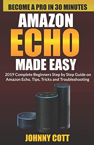 Amazon Echo Made Easy: 2019 Complete Beginners Step by Step Guide On Amazon Echo, Tips, Tricks and Troubleshooting (Amazon Echo User Guide, Band 1)