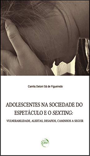 Adolescentes na sociedade do espetáculo e o sexting: vulnerabilidade, alertas, desafios, caminhos a seguir