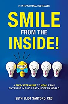 Smile From The Inside!: A Five-Step Guide to Heal from Anything in This Crazy Modern World by [Seth Eliot Santoro CEC]