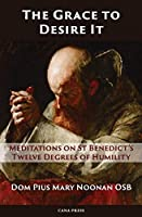 The Grace to Desire It: Meditations on St Benedict's Twelve Degrees of Humility