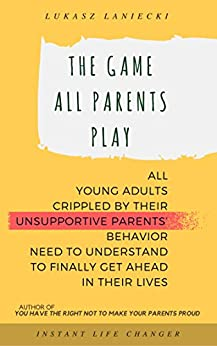 The Game All Parents Play: All Young Adults Crippled By Their Unsupportive Parents' Behavior Need To Understand To Finally Get Ahead In Their Lives by [Lukasz Laniecki]