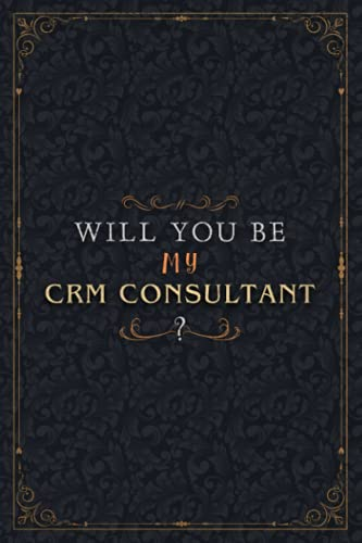 Crm Consultant Notebook Planner - Will You Be My Crm Consultant , Job Title Working Cover To Do List Journal: Work List, 6x9 inch, Over 100 Pages, ... Organizer, Schedule, 5.24 x 22.86 cm