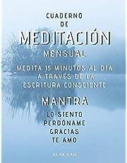 Cuaderno De Meditación Mensual - Medita 15 Minutos Al Día A Través De La Escritura Consciente - Mantra: LO SIENTO, PERDÓNAME, GRACIAS, TE AMO.: CAMBIA TU VIDA - CAMBIA TU REALIDAD