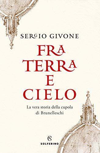 Fra terra e cielo. La vera storia della cupola di Brunelleschi