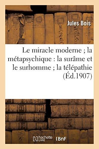 Le miracle moderne la métapsychique : la surâme et le surhomme la télépathie et les fantômes: des vivants rayons humains maisons hantées aventures d'un revenant un chapelet de voyantes..