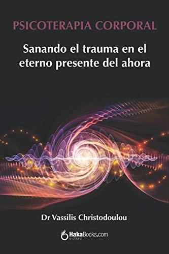 PSICOTERAPIA CORPORAL: Sanando el trauma en el eterno presente del ahora (Spanish Edition)