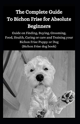 The Complete Guide To Bichon Frise For Absolute Beginners: Guide On Finding, Buying, Grooming, Food, Health, Caring Or Care And Training Your Bichon Frise Puppy Or Dog (Bichon Frise Dog Book)