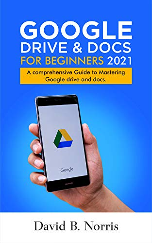 Google Drive and Docs for Beginners 2021: A Comprehensive Guide to Mastering Google drive and docs