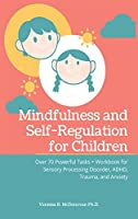 Mindfulness and Self-Regulation for Children: Over 70 Powerful Tasks + Workbook for Sensory Processing Disorder, ADHD, Trauma and Anxiety