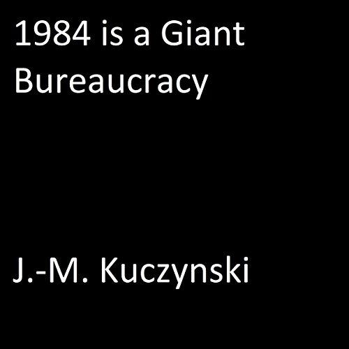 1984 Is a Giant Bureaucracy Audiobook By J.-M. Kuczynski cover art