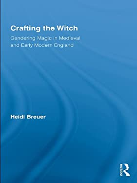 Crafting the Witch: Gendering Magic in Medieval and Early Modern England (Studies in Medieval History and Culture)