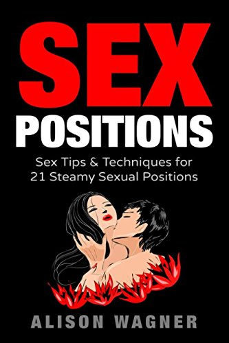 Sex Positions: Sex Tips & Techniques for 21 Steamy Sexual Positions (Playbook Bible for Couples)