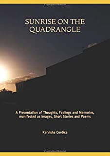 Sunrise on the Quadrangle: A Presentation of Thoughts, Feelings and Memories, manifested as Images, Short Stories, and Poems