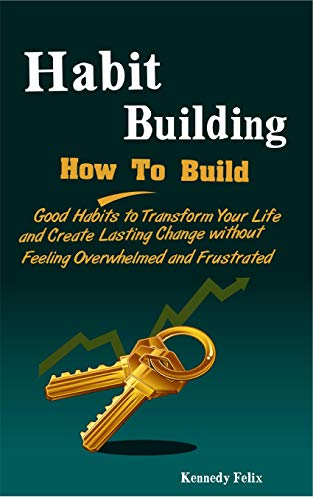 Habit Building: How To Build Good Habits to Transform Your Life and Create Lasting Change without Feeling Overwhelmed and Frustrated (Productivity Secrets Book 1) (English Edition)