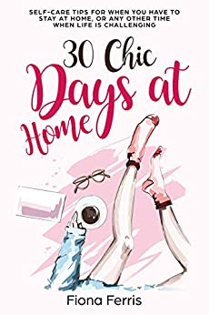30 Chic Days at Home: Self-care tips for when you have to stay at home, or any other time when life is challenging by [Fiona Ferris]