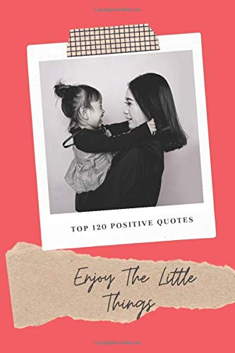 Enjoy The Little Things Top 120 Positive Quotes: Notebook, Journal with inspirational and motivational quotes. Top 120 quotes, different offer on each page (120 pages, diary with lined paper, 6 x 9)