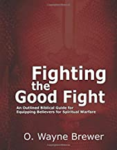 Fighting the Good Fight: An Outlined Biblical Guide for Equipping Believers for Spiritual Warfare