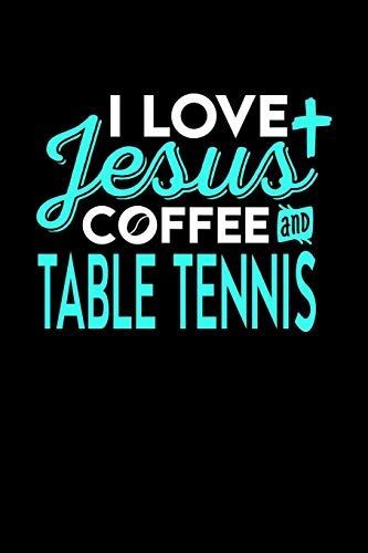 I LOVE JESUS COFFEE AND TABLE TENNIS: 6x9 inches college ruled notebook, 120 Pages, Composition Book and Journal, perfect gift idea for everyone who loves Jesus, coffee and Table Tennis