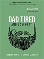 Dad Tired and Loving It: Stumbling Your Way to Spiritual Leadership