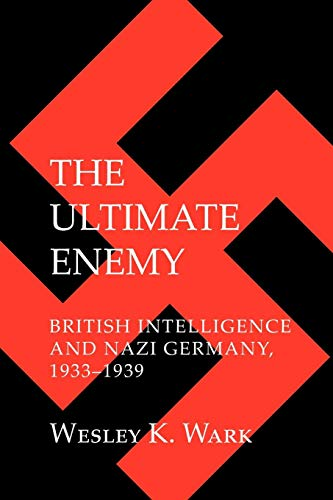 The Ultimate Enemy: British Intelligence and Nazi Germany 1933-1939