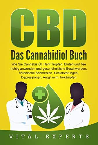 CBD: Das Cannabidiol Buch. Wie Sie Cannabis Öl, Hanf Tropfen, Blüten und Tee richtig anwenden und gesundheitliche Beschwerden, chronische Schmerzen, Schlafstörungen, Depressionen, Angst uvm bekämpfen