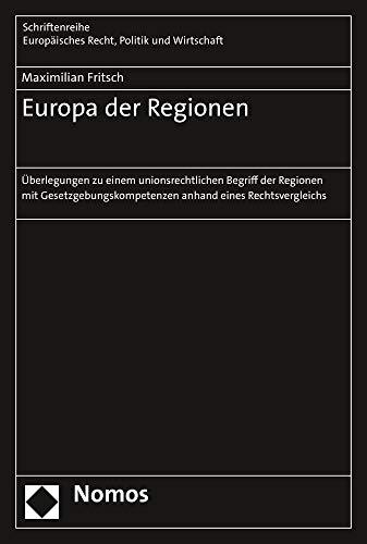 Europa der Regionen: Überlegungen zu einem unionsrechtlichen Begriff der Regionen mit Gesetzgebungskompetenzen anhand eines Rechtsvergleichs ... Recht, Politik und Wirtschaft, Band 396)