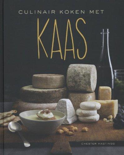 Culinair koken met kaas: s werelds beste kazen in 90 recepten