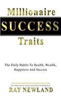Millionaire Success Traits: The Daily Habits To Health, Wealth, Happiness And Success.
