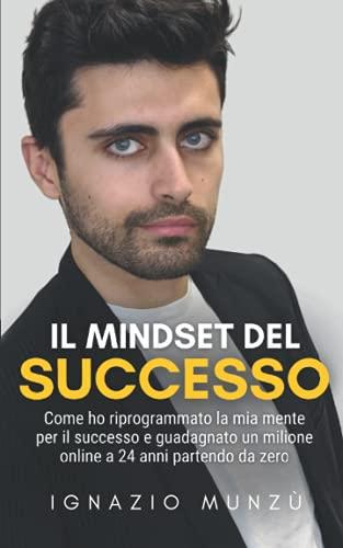 Il Mindset del Successo: Come ho riprogrammato la mia mente per il successo e guadagnato un milione online a 24 anni partendo da zero