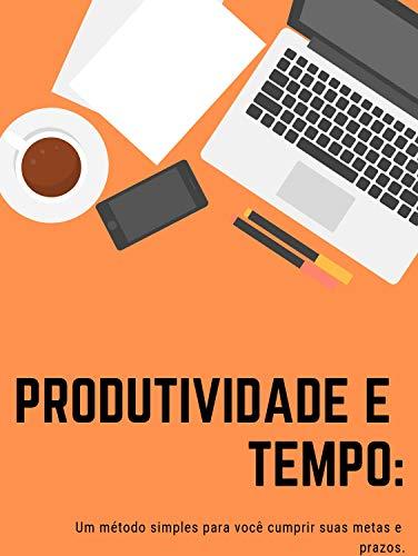 Produtividade e Tempo: Um método simples para você cumprir suas metas e prazos.: As melhores maneiras para você vencer a procrastinação e ladrões de tempo e foco.