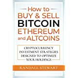 How to Buy & Sell Bitcoin, Ethereum and Altcoins: Cryptocurrency Investment Strategies Designed to Optimize Your Holdings