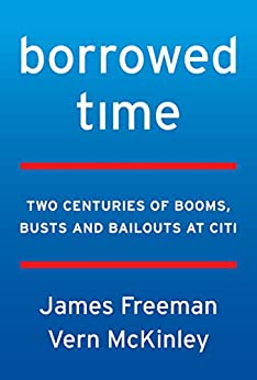 Borrowed Time: Two Centuries of Booms, Busts, and Bailouts at Citi by [James Freeman, Vern McKinley]