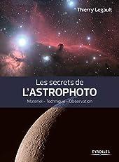Les secrets de l'astrophoto - Matériel - Technique - Observation. de Thierry Legault