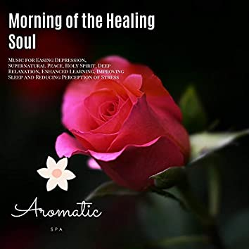 Morning Of The Healing Soul (Music For Easing Depression, Supernatural Peace, Holy Spirit, Deep Relaxation, Enhanced Learning, Improving Sleep And Reducing Perception Of Stress)