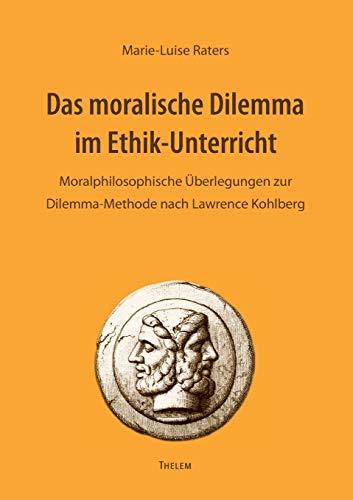 Das moralische Dilemma im Ethik-Unterricht: Moralphilosophische Überlegungen zur Dilemma-Methode nach Lawrence Kohlberg