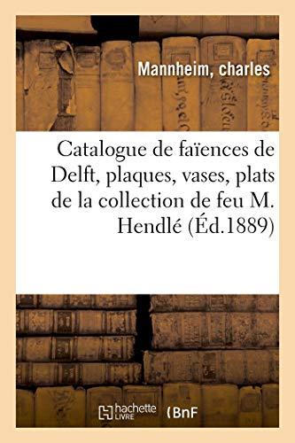 Catalogue de faïences de Delft, plaques, vases, plats, assiettes de la collection de feu M. Hendlé (Arts)