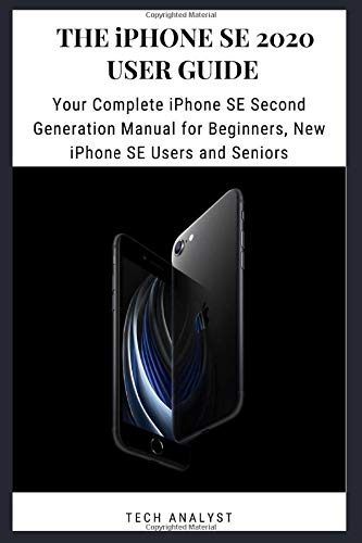 The iPhone SE 2020 User Guide: Your Complete iPhone SE Second Generation Manual for Beginners, New iPhone SE Users and Seniors
