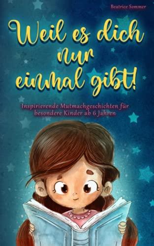 Weil es dich nur einmal gibt!: Inspirierende Mutmachgeschichten für besondere Kinder ab 6 Jahren