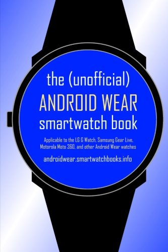 The (Unofficial) Android Wear Smartwatch Book: Applicable to the Lg G Watch, Samsung Gear Live, Motorola Moto 360, and Other Android Wear Watches