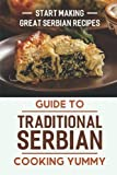 Guide To Traditional Serbian Cooking Yummy: Start Making Great Serbian Recipes: Traditional Serbian Cuisine Recipes