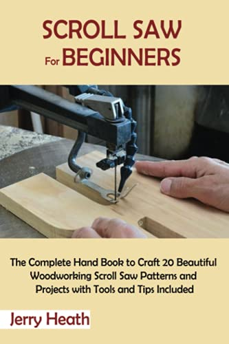 Scroll Saw for Beginners: The Complete Hand Book to Craft 20 Beautiful Woodworking Scroll Saw Patterns and Projects with Tools and Tips Included