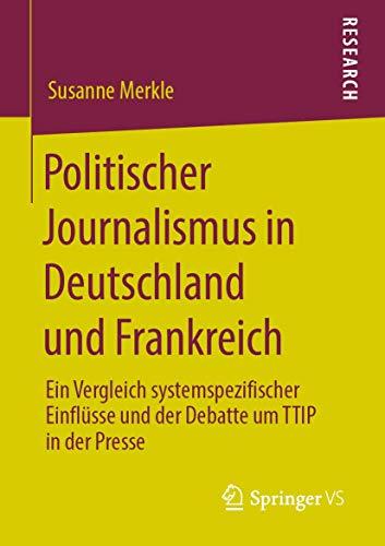 Politischer Journalismus in Deutschland und Frankreich: Ein Vergleich systemspezifischer Einflüsse und der Debatte um TTIP in der Presse