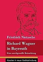 Richard Wagner in Bayreuth: Eine unzeitgemaesse Betrachtung (Band 149, Klassiker in neuer Rechtschreibung)