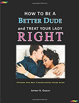 How to Be a Better Dude and Treat Your Lady Right  Ultimate New Man Transformation Study Guide
