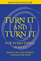 Turn It and Turn It for Everything Is in It: Essays on the Weekly Torah Portion