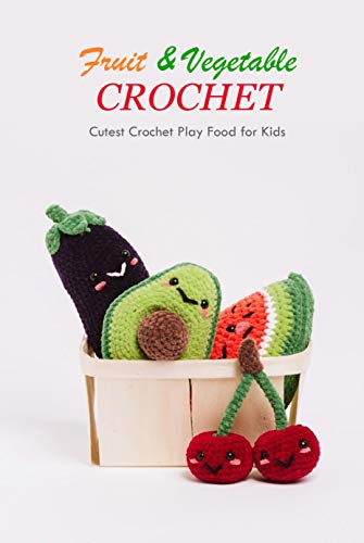 Fruit & Vegetable Crochet: Cutest Crochet Play Food for Kids: Amigurumi Fruits Book (English Edition)