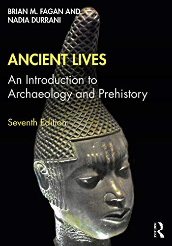 Compare Textbook Prices for Ancient Lives: An Introduction to Archaeology and Prehistory 7 Edition ISBN 9780367537340 by Fagan, Brian M.,Durrani, Nadia