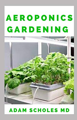 AEROPONICS GARDENING: The Ultimate Guide to Grow your own Aeroponics Garden at Home: Fruit, Vegetable, Herbs.